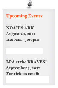 Upcoming Events:  NOAH'S ARK August 20, 2011 11:00am - 3:00pm  more information >  LPA at the BRAVES! September 3, 2011 For tickets email: awaterhouse@comcast.net